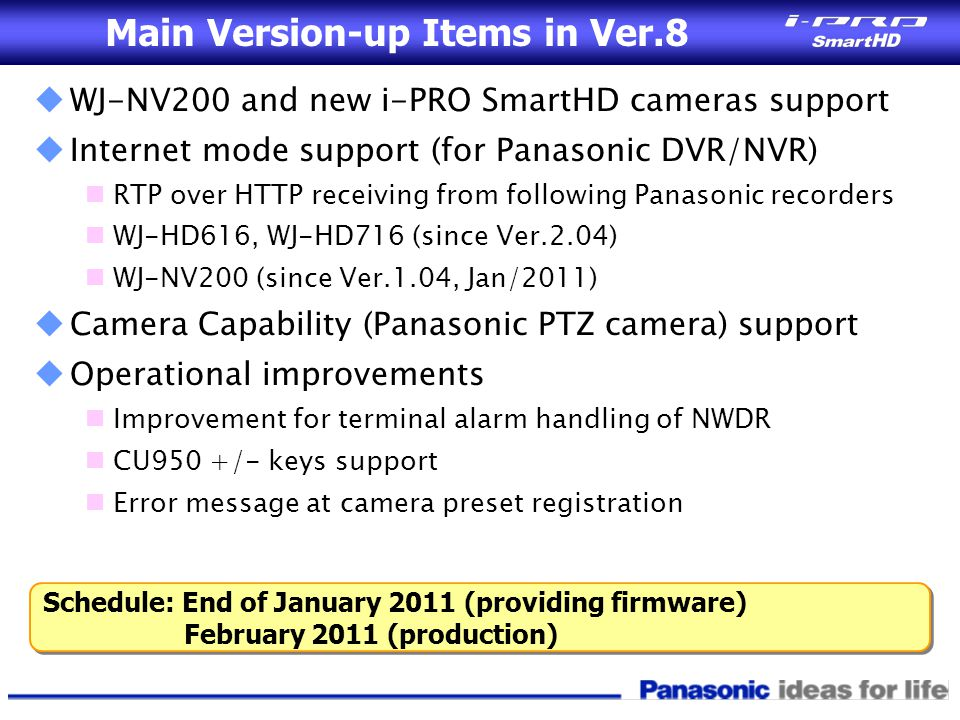 Main Version-up Items in Ver.8  WJ-NV200 and new i-PRO SmartHD cameras support  Internet mode support (for Panasonic DVR/NVR) RTP over HTTP receivin