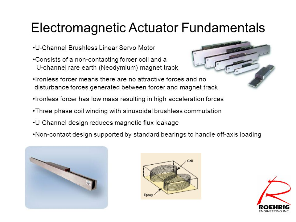 Electromagnetic Actuator Fundamentals U-Channel Brushless Linear Servo Motor Consists of a non-contacting forcer coil and a U-channel rare earth (Neodymium) magnet track Ironless forcer means there are no attractive forces and no disturbance forces generated between forcer and magnet track Ironless forcer has low mass resulting in high acceleration forces Three phase coil winding with sinusoidal brushless commutation U-Channel design reduces magnetic flux leakage Non-contact design supported by standard bearings to handle off-axis loading