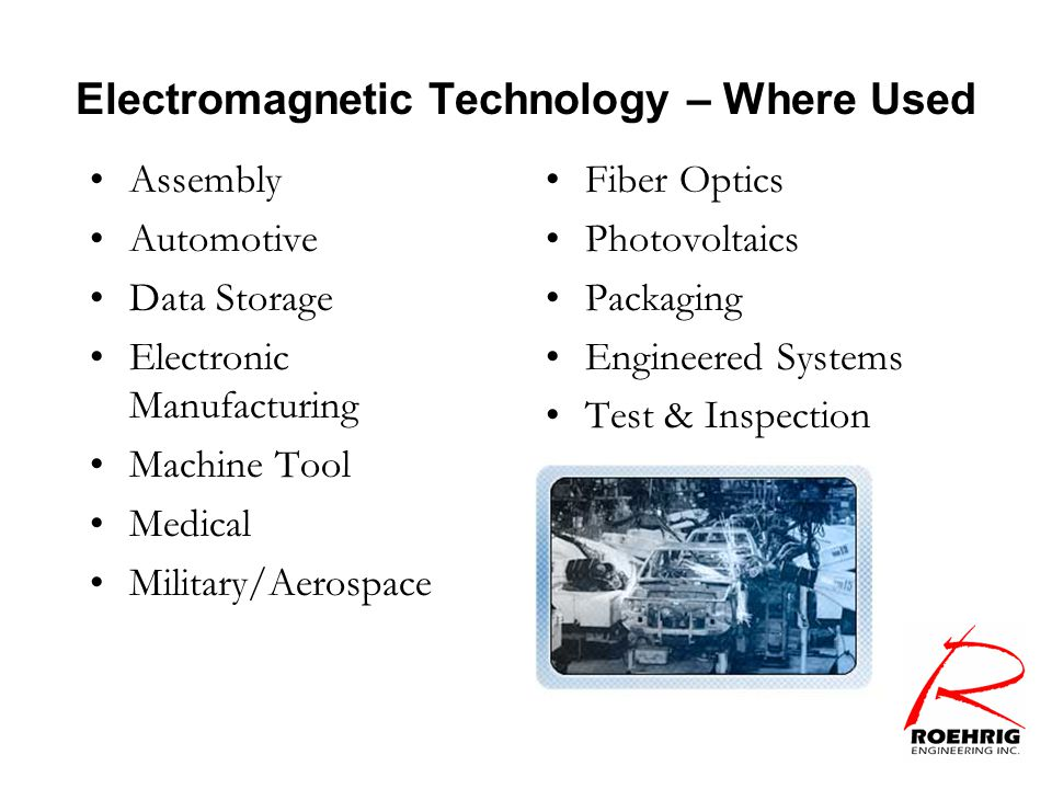 Electromagnetic Technology – Where Used Assembly Automotive Data Storage Electronic Manufacturing Machine Tool Medical Military/Aerospace Fiber Optics Photovoltaics Packaging Engineered Systems Test & Inspection