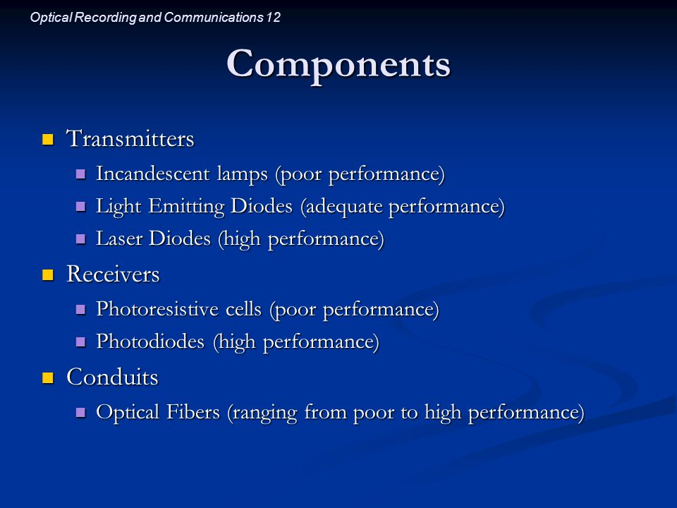 Optical Recording and Communications 12 Components Transmitters Transmitters Incandescent lamps (poor performance) Incandescent lamps (poor performance) Light Emitting Diodes (adequate performance) Light Emitting Diodes (adequate performance) Laser Diodes (high performance) Laser Diodes (high performance) Receivers Receivers Photoresistive cells (poor performance) Photoresistive cells (poor performance) Photodiodes (high performance) Photodiodes (high performance) Conduits Conduits Optical Fibers (ranging from poor to high performance) Optical Fibers (ranging from poor to high performance)