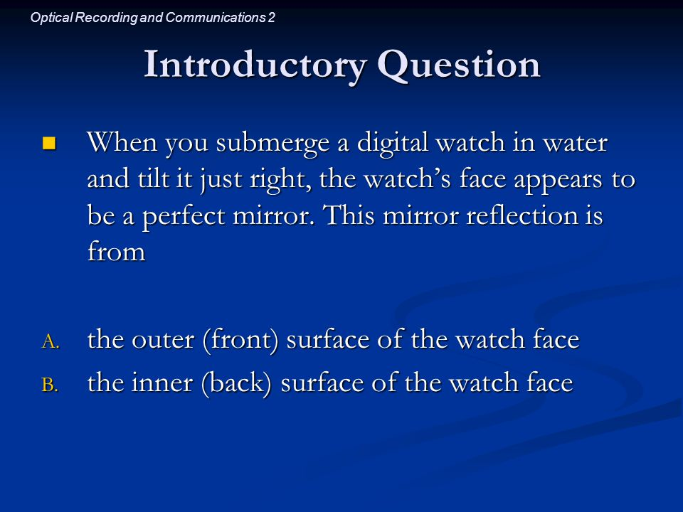 Optical Recording and Communications 2 Introductory Question When you submerge a digital watch in water and tilt it just right, the watch's face appears to be a perfect mirror.