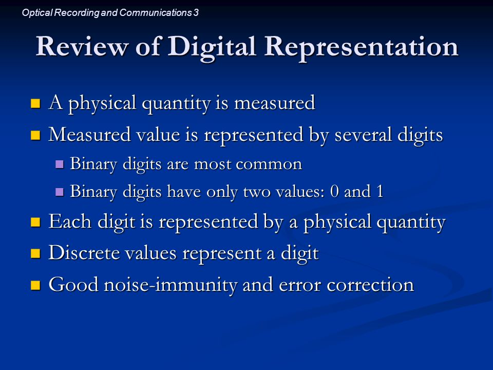 Optical Recording and Communications 3 Review of Digital Representation A physical quantity is measured A physical quantity is measured Measured value is represented by several digits Measured value is represented by several digits Binary digits are most common Binary digits are most common Binary digits have only two values: 0 and 1 Binary digits have only two values: 0 and 1 Each digit is represented by a physical quantity Each digit is represented by a physical quantity Discrete values represent a digit Discrete values represent a digit Good noise-immunity and error correction Good noise-immunity and error correction