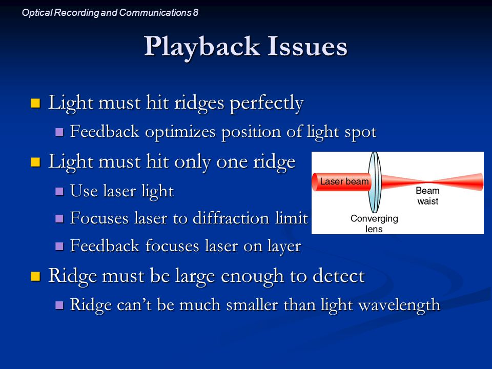 Optical Recording and Communications 8 Playback Issues Light must hit ridges perfectly Light must hit ridges perfectly Feedback optimizes position of light spot Feedback optimizes position of light spot Light must hit only one ridge Light must hit only one ridge Use laser light Use laser light Focuses laser to diffraction limit Focuses laser to diffraction limit Feedback focuses laser on layer Feedback focuses laser on layer Ridge must be large enough to detect Ridge must be large enough to detect Ridge can't be much smaller than light wavelength Ridge can't be much smaller than light wavelength