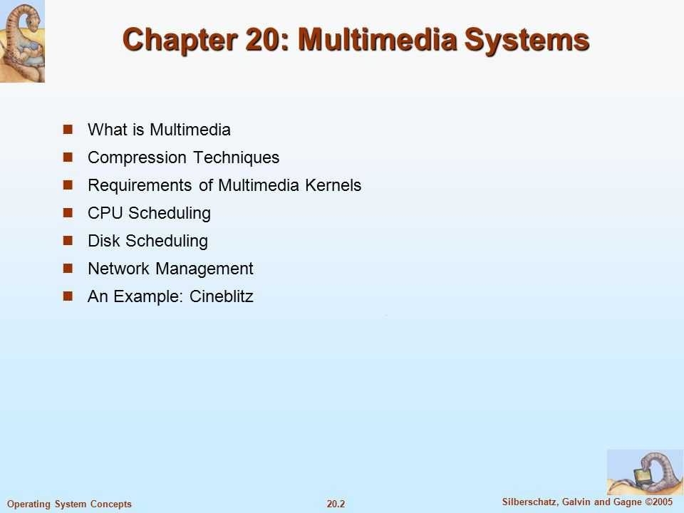 20.2 Silberschatz, Galvin and Gagne ©2005 Operating System Concepts Chapter 20: Multimedia Systems What is Multimedia Compression Techniques Requirements of Multimedia Kernels CPU Scheduling Disk Scheduling Network Management An Example: Cineblitz