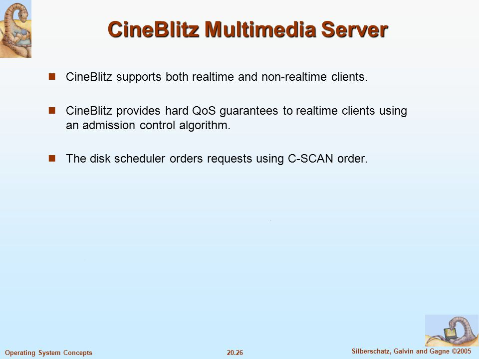 20.26 Silberschatz, Galvin and Gagne ©2005 Operating System Concepts CineBlitz Multimedia Server CineBlitz supports both realtime and non-realtime clients.