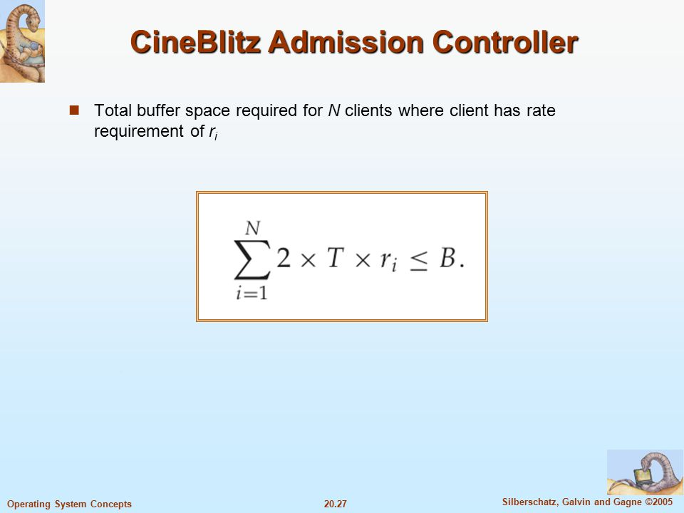 20.27 Silberschatz, Galvin and Gagne ©2005 Operating System Concepts CineBlitz Admission Controller Total buffer space required for N clients where client has rate requirement of r i