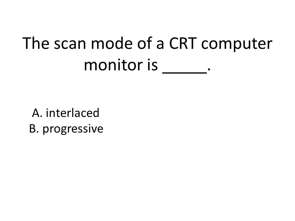 The scan mode of a CRT computer monitor is _____. A. interlaced B. progressive