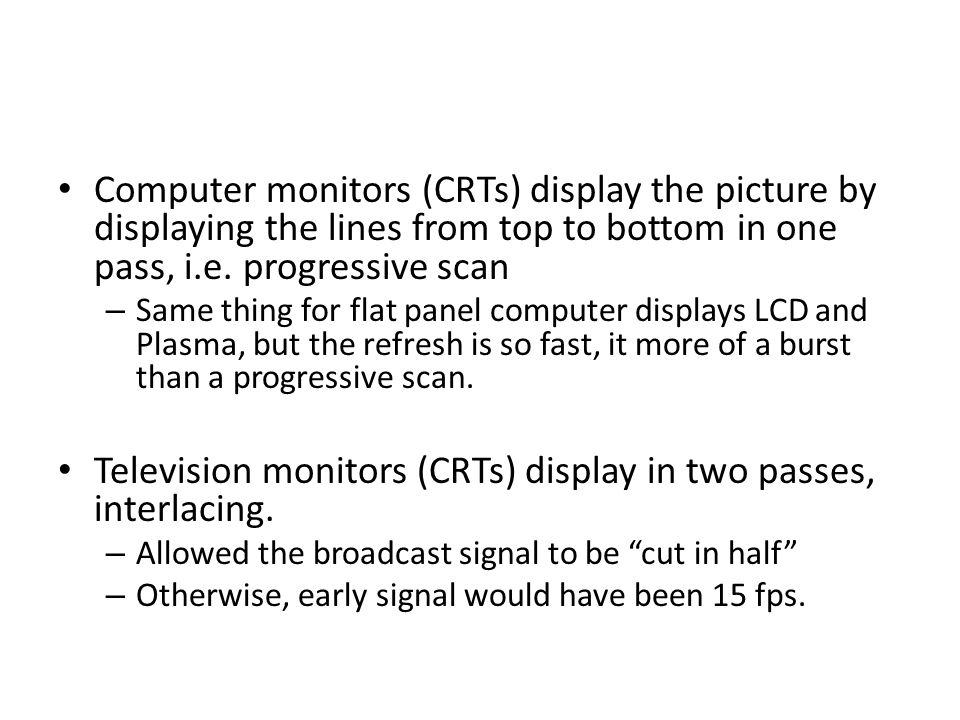 Computer monitors (CRTs) display the picture by displaying the lines from top to bottom in one pass, i.e.