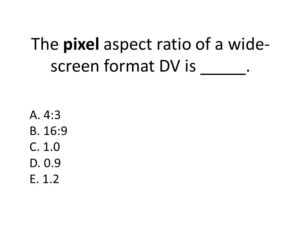 The pixel aspect ratio of a wide- screen format DV is _____. A. 4:3 B. 16:9 C. 1.0 D. 0.9 E. 1.2