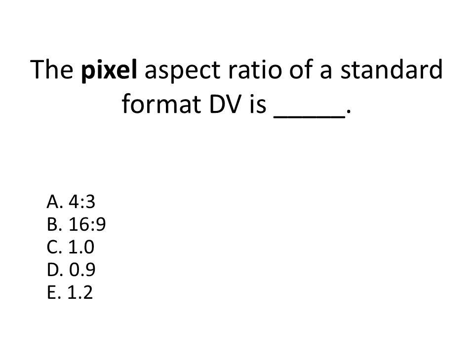 The pixel aspect ratio of a standard format DV is _____. A. 4:3 B. 16:9 C. 1.0 D. 0.9 E. 1.2