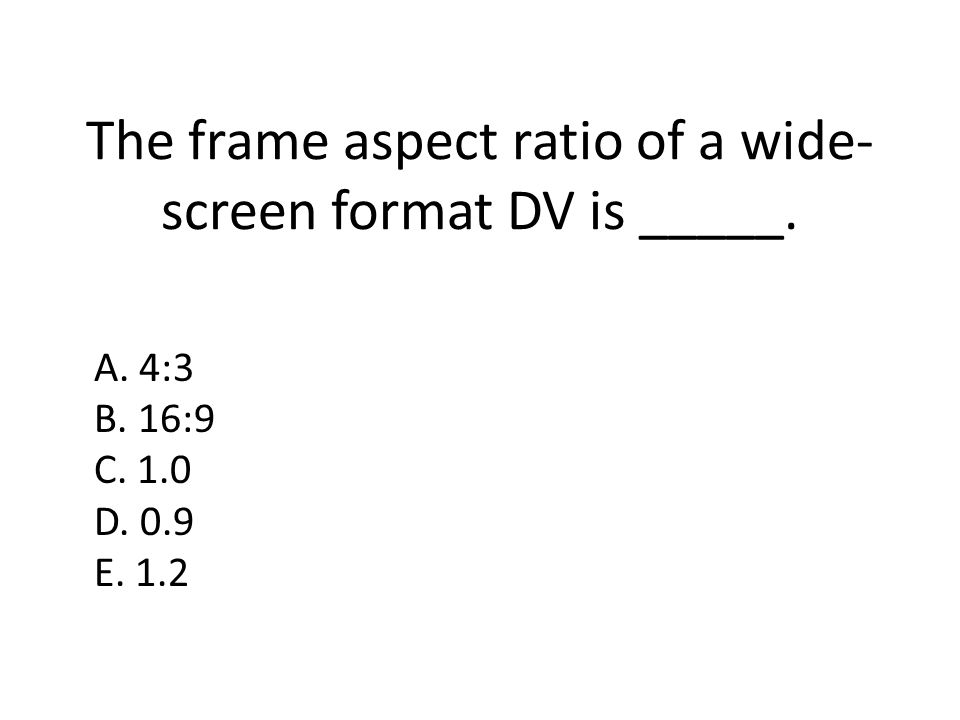 The frame aspect ratio of a wide- screen format DV is _____. A. 4:3 B. 16:9 C. 1.0 D. 0.9 E. 1.2