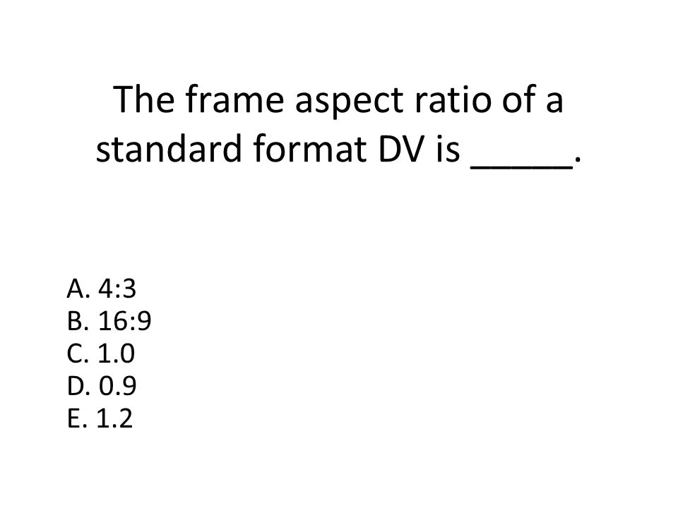 The frame aspect ratio of a standard format DV is _____. A. 4:3 B. 16:9 C. 1.0 D. 0.9 E. 1.2