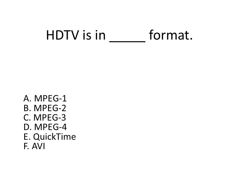 HDTV is in _____ format. A. MPEG-1 B. MPEG-2 C. MPEG-3 D. MPEG-4 E. QuickTime F. AVI
