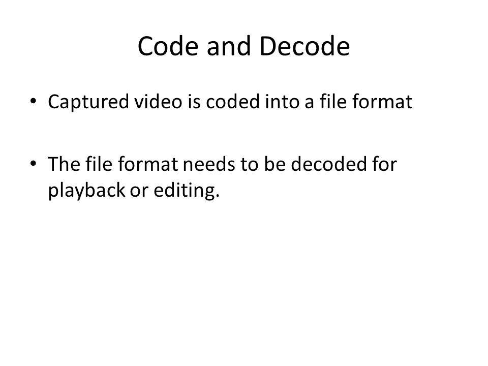 Code and Decode Captured video is coded into a file format The file format needs to be decoded for playback or editing.