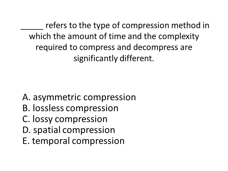 _____ refers to the type of compression method in which the amount of time and the complexity required to compress and decompress are significantly different.