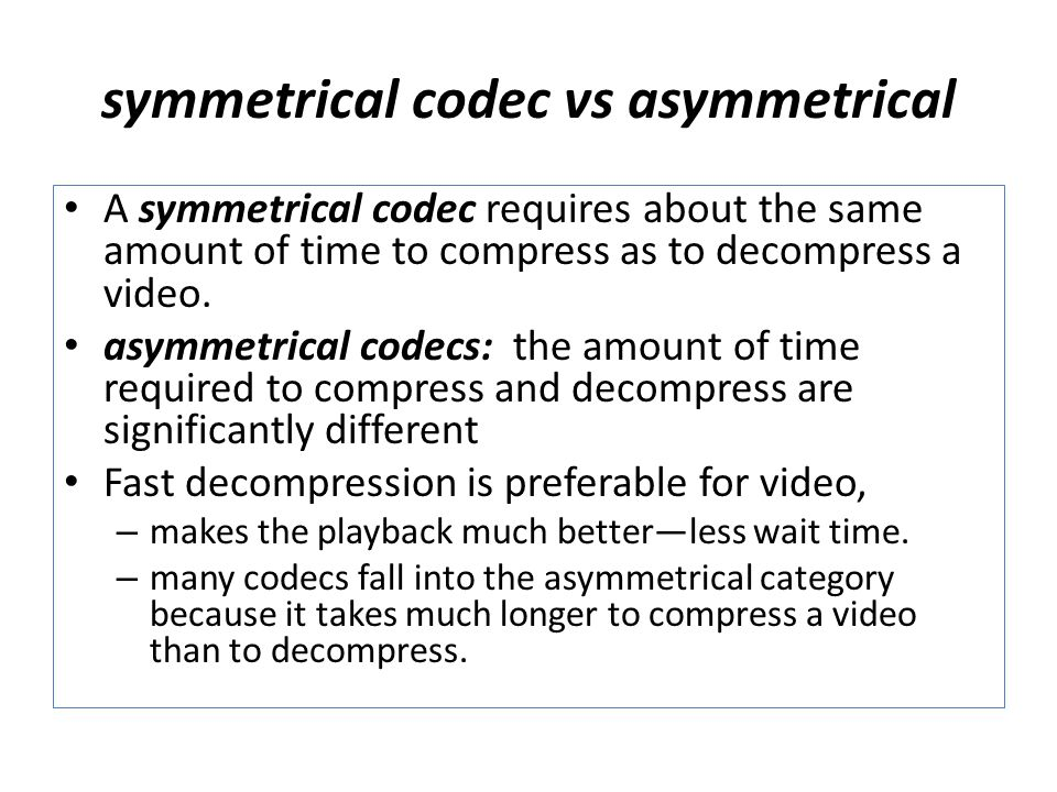 symmetrical codec vs asymmetrical A symmetrical codec requires about the same amount of time to compress as to decompress a video.