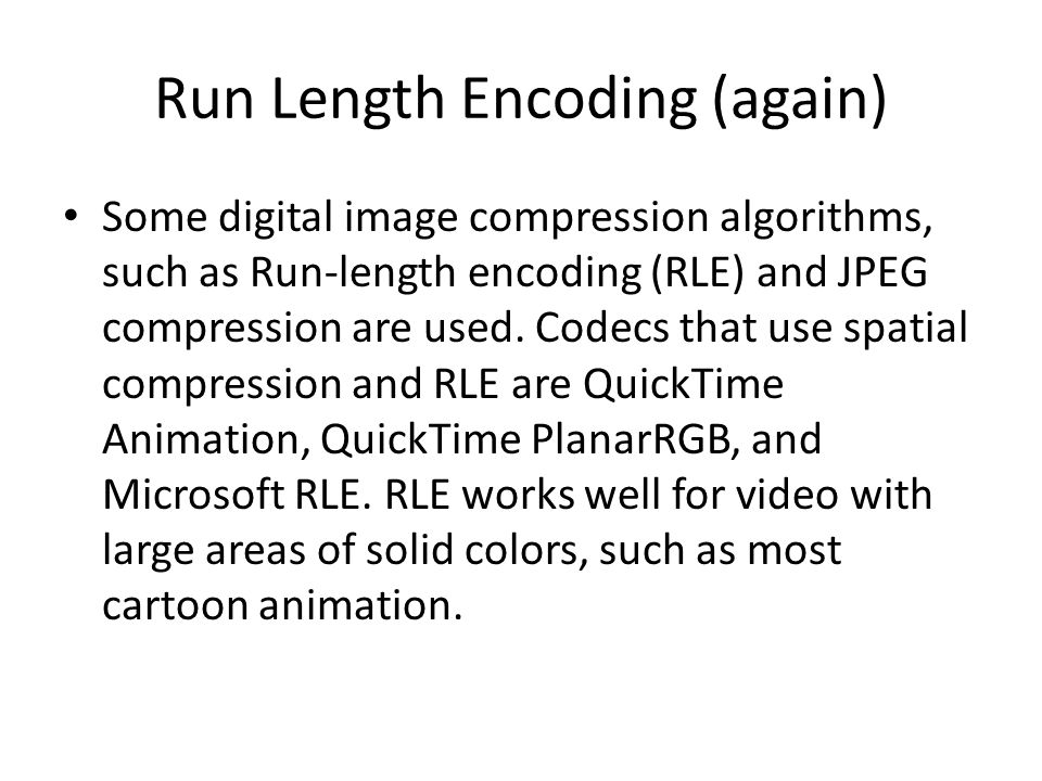Run Length Encoding (again) Some digital image compression algorithms, such as Run-length encoding (RLE) and JPEG compression are used.