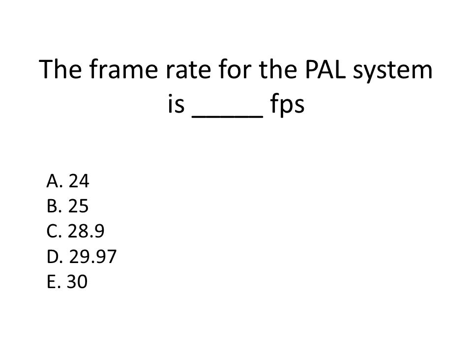 The frame rate for the PAL system is _____ fps A. 24 B. 25 C. 28.9 D. 29.97 E. 30