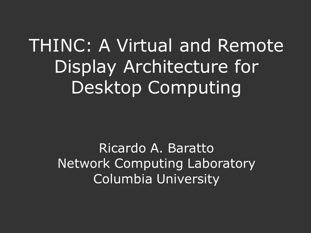 THINC: A Virtual and Remote Display Architecture for Desktop Computing Ricardo A.