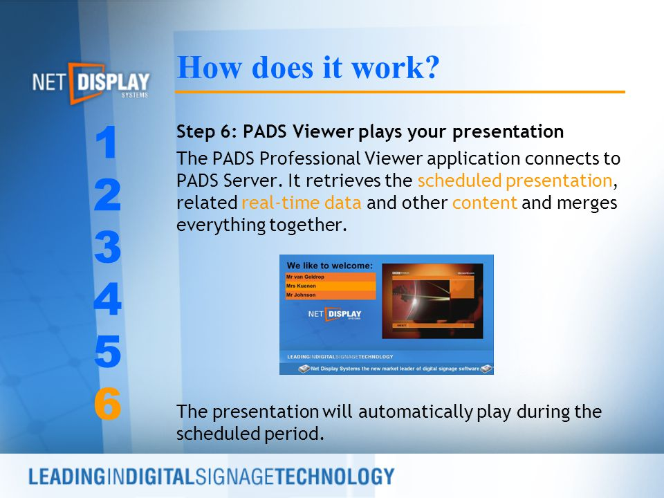 Step 6: PADS Viewer plays your presentation The PADS Professional Viewer application connects to PADS Server. It retrieves the scheduled presentation,
