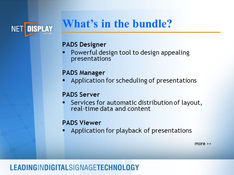 PADS Designer  Powerful design tool to design appealing presentations PADS Manager  Application for scheduling of presentations PADS Server  Services for automatic distribution of layout, real-time data and content PADS Viewer  Application for playback of presentations more >> What's in the bundle