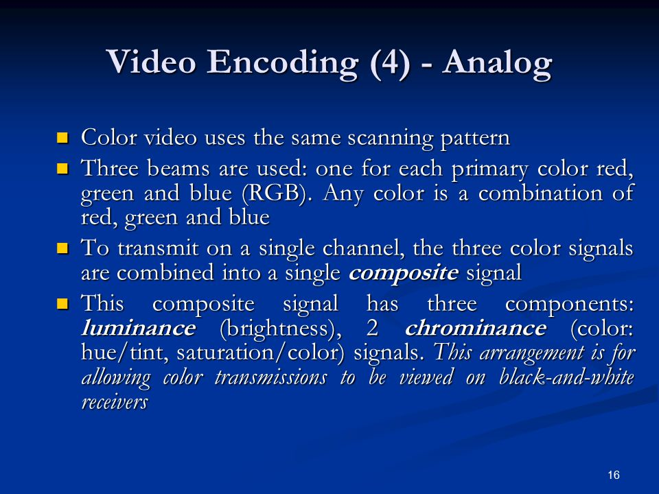 16 Video Encoding (4) - Analog Color video uses the same scanning pattern Color video uses the same scanning pattern Three beams are used: one for eac