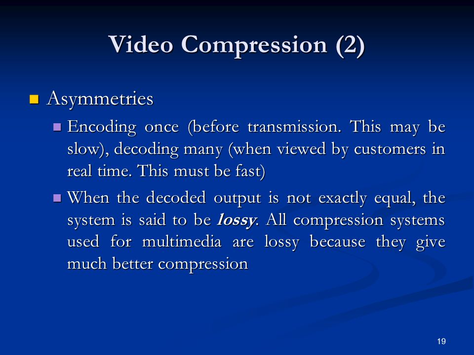 19 Video Compression (2) Asymmetries Asymmetries Encoding once (before transmission. This may be slow), decoding many (when viewed by customers in rea