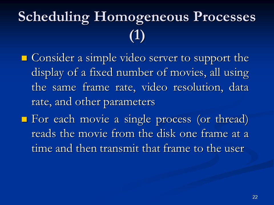 22 Scheduling Homogeneous Processes (1) Consider a simple video server to support the display of a fixed number of movies, all using the same frame ra