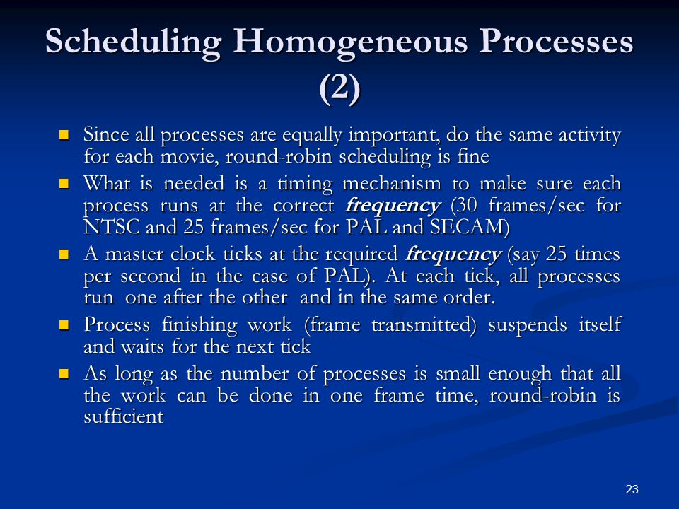 23 Scheduling Homogeneous Processes (2) Since all processes are equally important, do the same activity for each movie, round-robin scheduling is fine