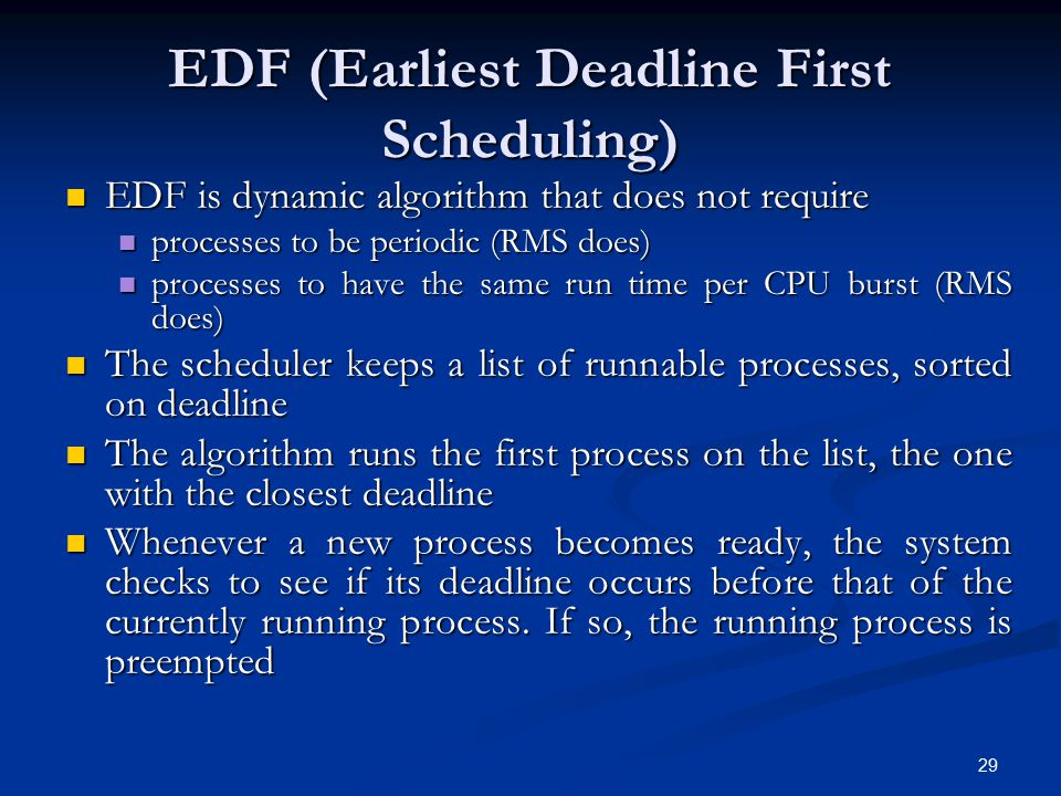 29 EDF (Earliest Deadline First Scheduling) EDF is dynamic algorithm that does not require EDF is dynamic algorithm that does not require processes to