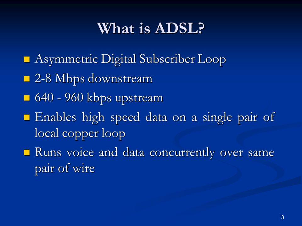 3 Asymmetric Digital Subscriber Loop Asymmetric Digital Subscriber Loop 2-8 Mbps downstream 2-8 Mbps downstream 640 - 960 kbps upstream 640 - 960 kbps