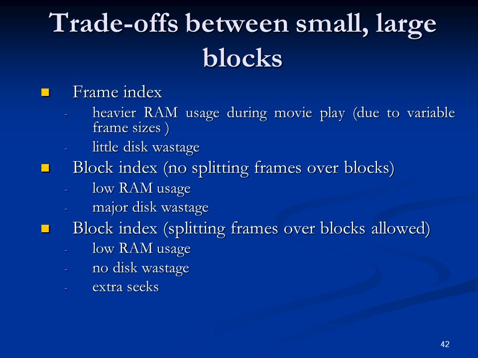 42 Trade-offs between small, large blocks Frame index Frame index - heavier RAM usage during movie play (due to variable frame sizes ) - little disk w