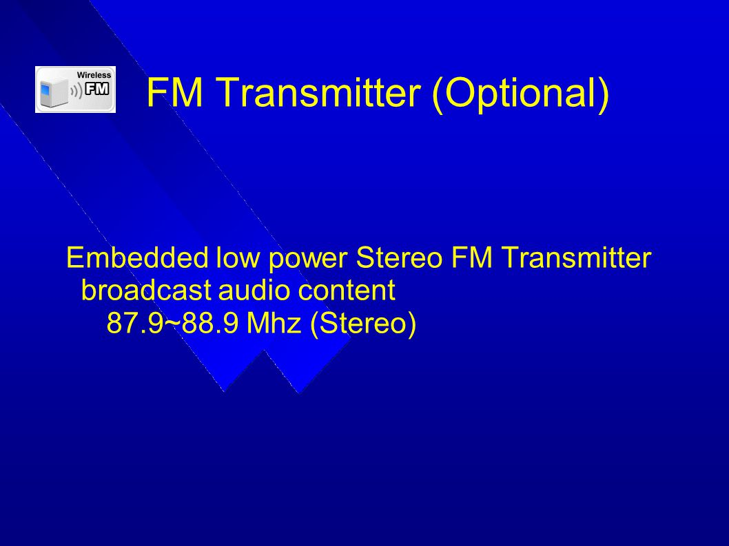 FM Transmitter (Optional) Embedded low power Stereo FM Transmitter broadcast audio content 87.9~88.9 Mhz (Stereo)