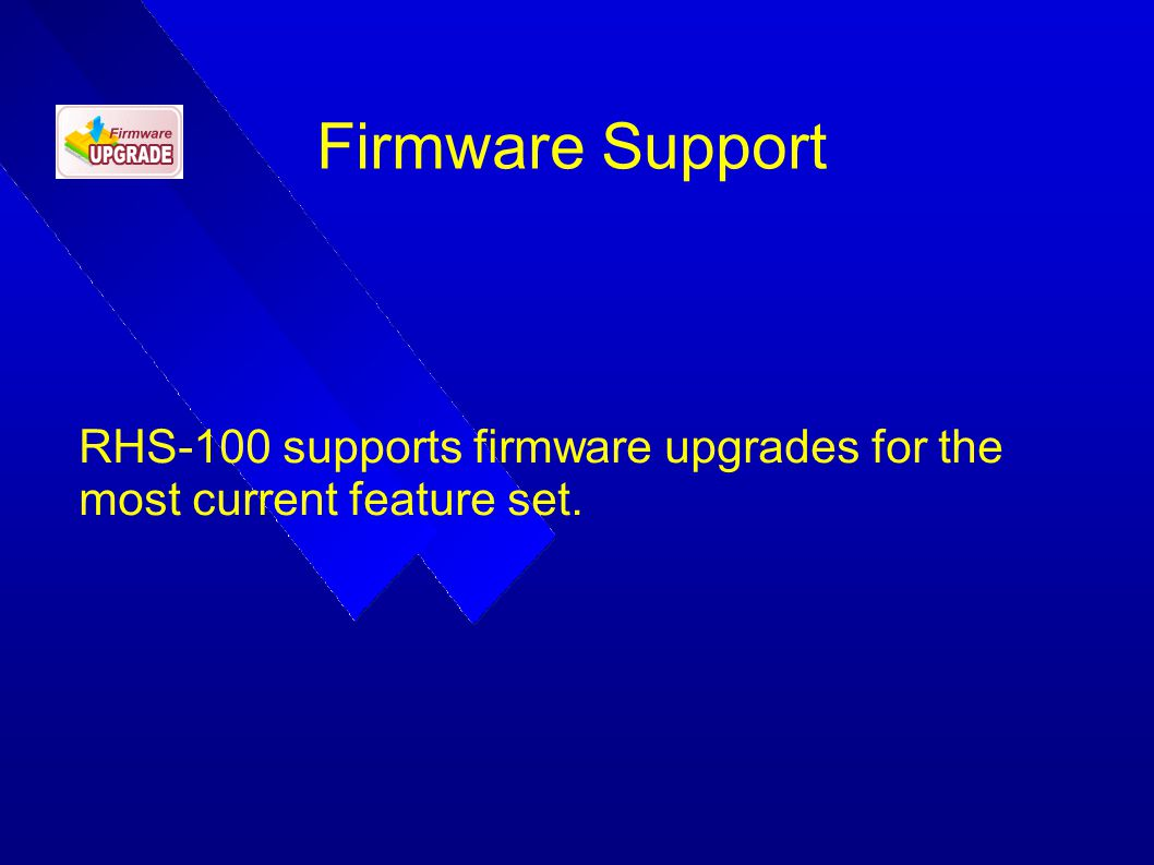 Firmware Support RHS-100 supports firmware upgrades for the most current feature set.