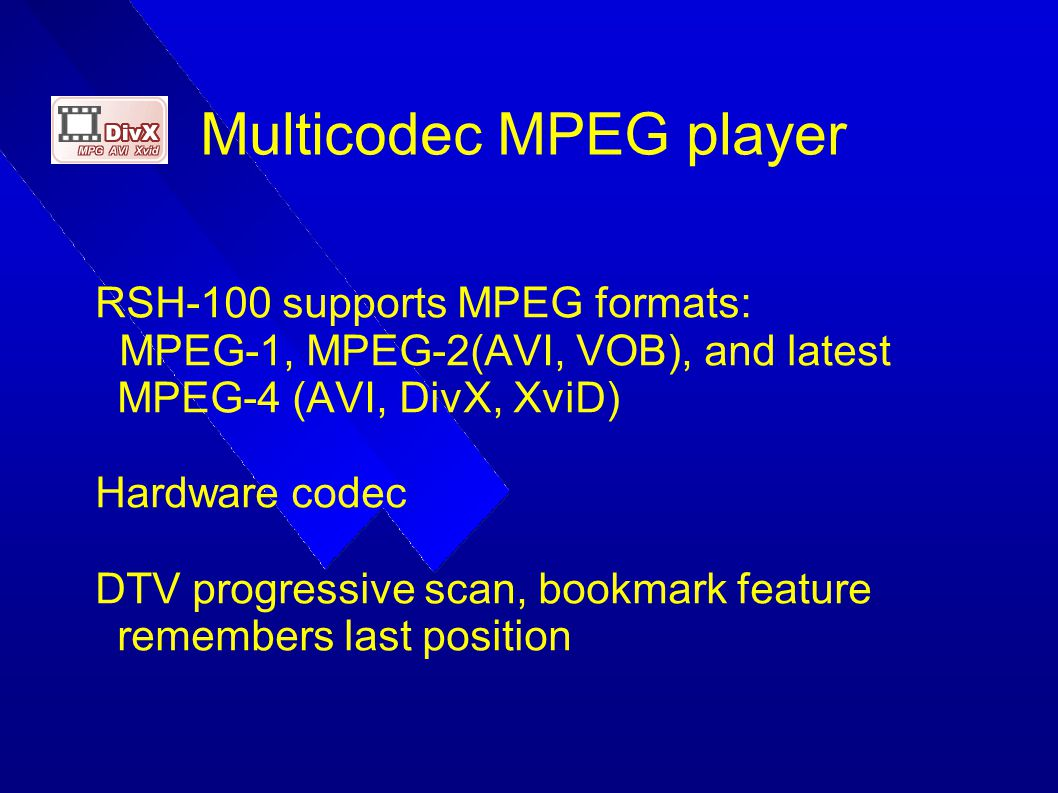 Multicodec MPEG player RSH-100 supports MPEG formats: MPEG-1, MPEG-2(AVI, VOB), and latest MPEG-4 (AVI, DivX, XviD) Hardware codec DTV progressive sca