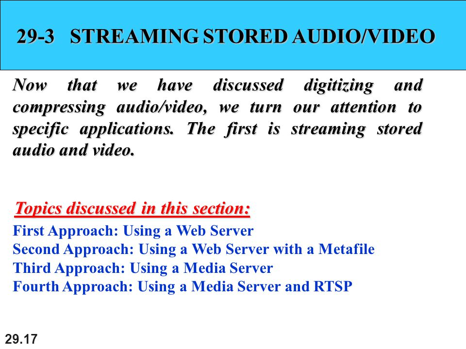 29.17 29-3 STREAMING STORED AUDIO/VIDEO Now that we have discussed digitizing and compressing audio/video, we turn our attention to specific applications.