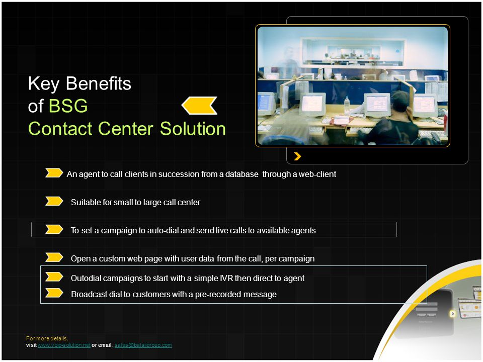 Key Benefits of BSG Contact Center Solution An agent to call clients in succession from a database through a web-client Suitable for small to large call center To set a campaign to auto-dial and send live calls to available agents Open a custom web page with user data from the call, per campaign Outodial campaigns to start with a simple IVR then direct to agent Broadcast dial to customers with a pre-recorded message For more details, visit www.voip-solution.net or email : sales@balajigroup.comwww.voip-solution.netsales@balajigroup.com