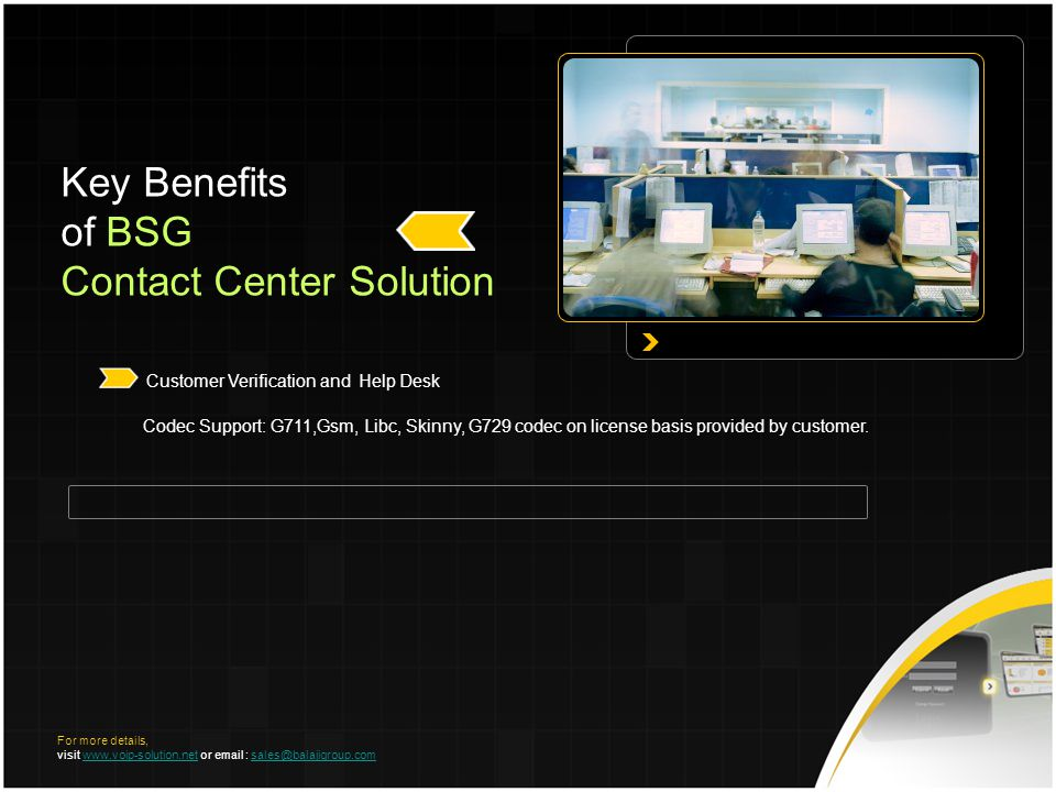 Key Benefits of BSG Contact Center Solution Customer Verification and Help Desk Codec Support: G711,Gsm, Libc, Skinny, G729 codec on license basis provided by customer.