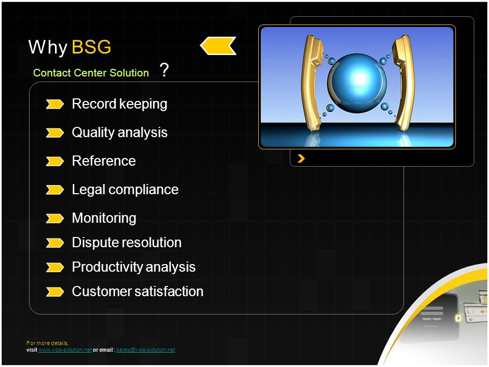 Record keeping Quality analysis Reference Legal compliance Monitoring Dispute resolution Productivity analysis Customer satisfaction Why BSG Contact Center Solution .