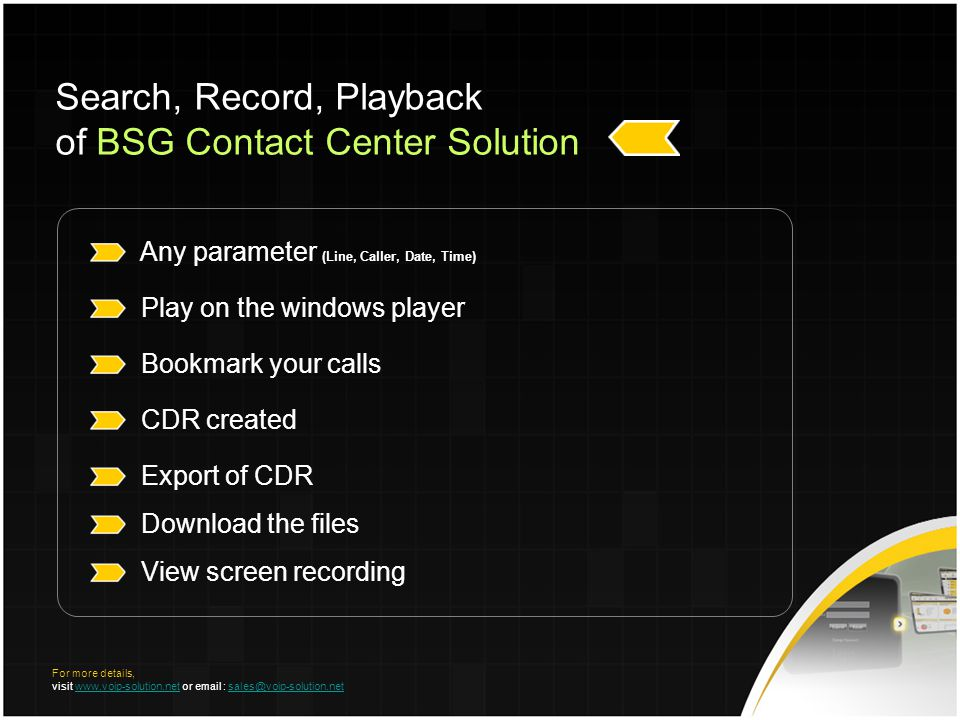 Any parameter (Line, Caller, Date, Time) Play on the windows player Bookmark your calls CDR created Export of CDR Download the files View screen recording Search, Record, Playback of BSG Contact Center Solution For more details, visit www.voip-solution.net or email : sales@voip-solution.netwww.voip-solution.netsales@voip-solution.net