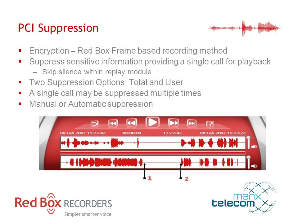 PCI Suppression  Encryption – Red Box Frame based recording method  Suppress sensitive information providing a single call for playback –Skip silence within replay module  Two Suppression Options: Total and User  A single call may be suppressed multiple times  Manual or Automatic suppression