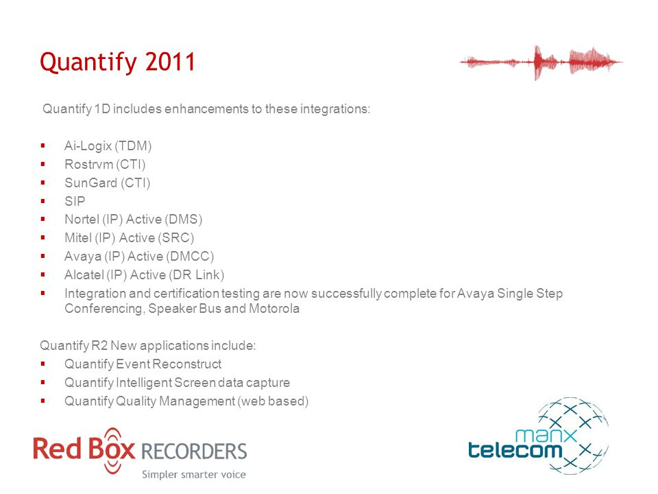 Quantify 2011 Quantify 1D includes enhancements to these integrations:  Ai-Logix (TDM)  Rostrvm (CTI)  SunGard (CTI)  SIP  Nortel (IP) Active (DMS)  Mitel (IP) Active (SRC)  Avaya (IP) Active (DMCC)  Alcatel (IP) Active (DR Link)  Integration and certification testing are now successfully complete for Avaya Single Step Conferencing, Speaker Bus and Motorola Quantify R2 New applications include:  Quantify Event Reconstruct  Quantify Intelligent Screen data capture  Quantify Quality Management (web based)