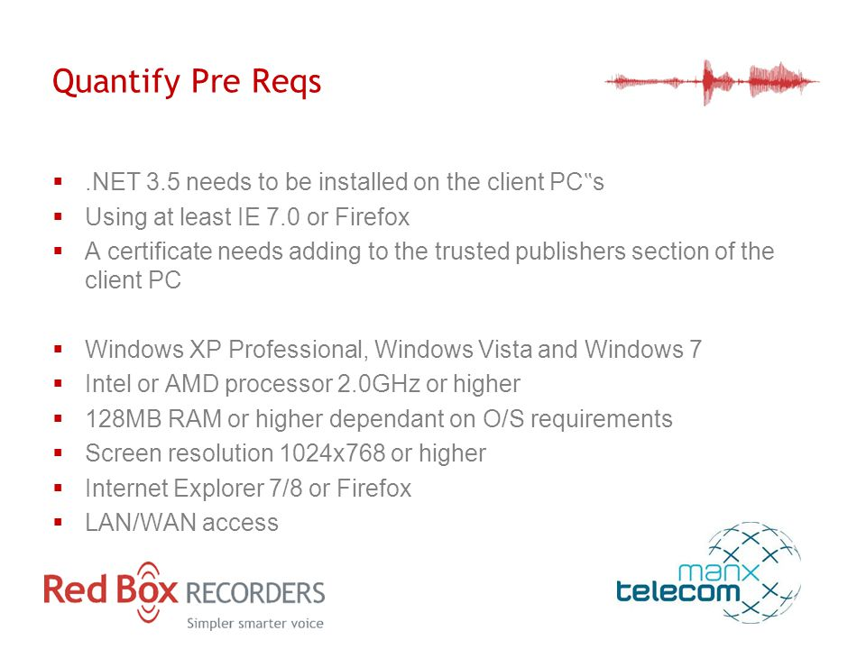 "Quantify Pre Reqs .NET 3.5 needs to be installed on the client PC "" s  Using at least IE 7.0 or Firefox  A certificate needs adding to the trusted publishers section of the client PC  Windows XP Professional, Windows Vista and Windows 7  Intel or AMD processor 2.0GHz or higher  128MB RAM or higher dependant on O/S requirements  Screen resolution 1024x768 or higher  Internet Explorer 7/8 or Firefox  LAN/WAN access"