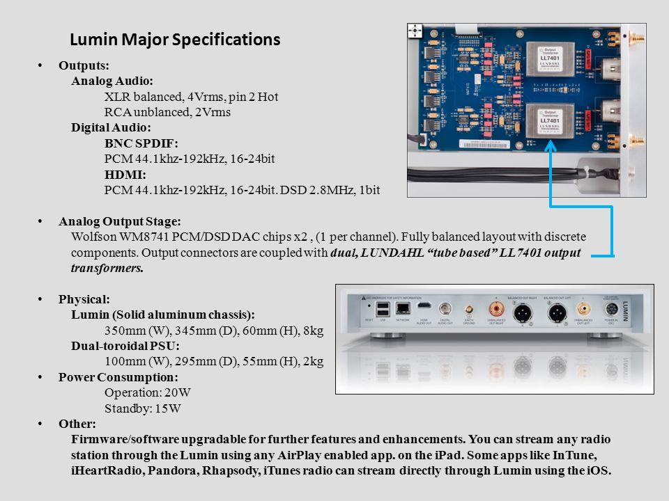 Lumin Major Specifications Outputs: Analog Audio: XLR balanced, 4Vrms, pin 2 Hot RCA unblanced, 2Vrms Digital Audio: BNC SPDIF: PCM 44.1khz-192kHz, 16-24bit HDMI: PCM 44.1khz-192kHz, 16-24bit.