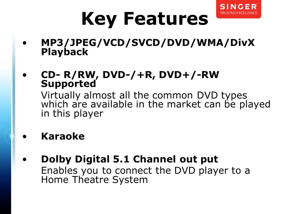 MP3/JPEG/VCD/SVCD/DVD/WMA/DivX Playback CD- R/RW, DVD-/+R, DVD+/-RW Supported Virtually almost all the common DVD types which are available in the market can be played in this player Karaoke Dolby Digital 5.1 Channel out put Enables you to connect the DVD player to a Home Theatre System Key Features