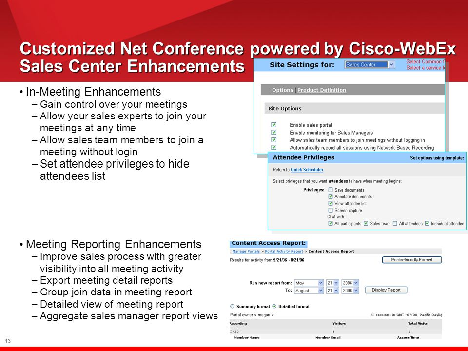 13 Customized Net Conference powered by Cisco-WebEx Sales Center Enhancements In-Meeting Enhancements –Gain control over your meetings –Allow your sales experts to join your meetings at any time –Allow sales team members to join a meeting without login –Set attendee privileges to hide attendees list Meeting Reporting Enhancements –Improve sales process with greater visibility into all meeting activity –Export meeting detail reports –Group join data in meeting report –Detailed view of meeting report –Aggregate sales manager report views