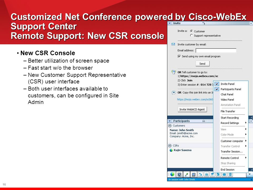 16 Customized Net Conference powered by Cisco-WebEx Support Center Remote Support: New CSR console New CSR Console –Better utilization of screen space –Fast start w/o the browser –New Customer Support Representative (CSR) user interface –Both user interfaces available to customers, can be configured in Site Admin