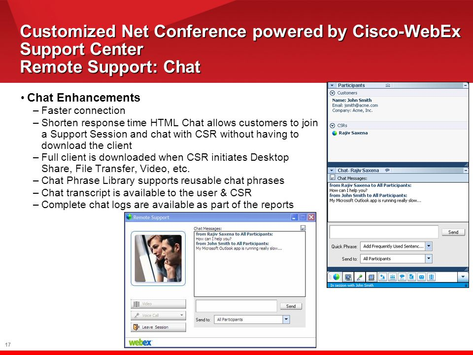 17 Customized Net Conference powered by Cisco-WebEx Support Center Remote Support: Chat Chat Enhancements –Faster connection –Shorten response time HTML Chat allows customers to join a Support Session and chat with CSR without having to download the client –Full client is downloaded when CSR initiates Desktop Share, File Transfer, Video, etc.