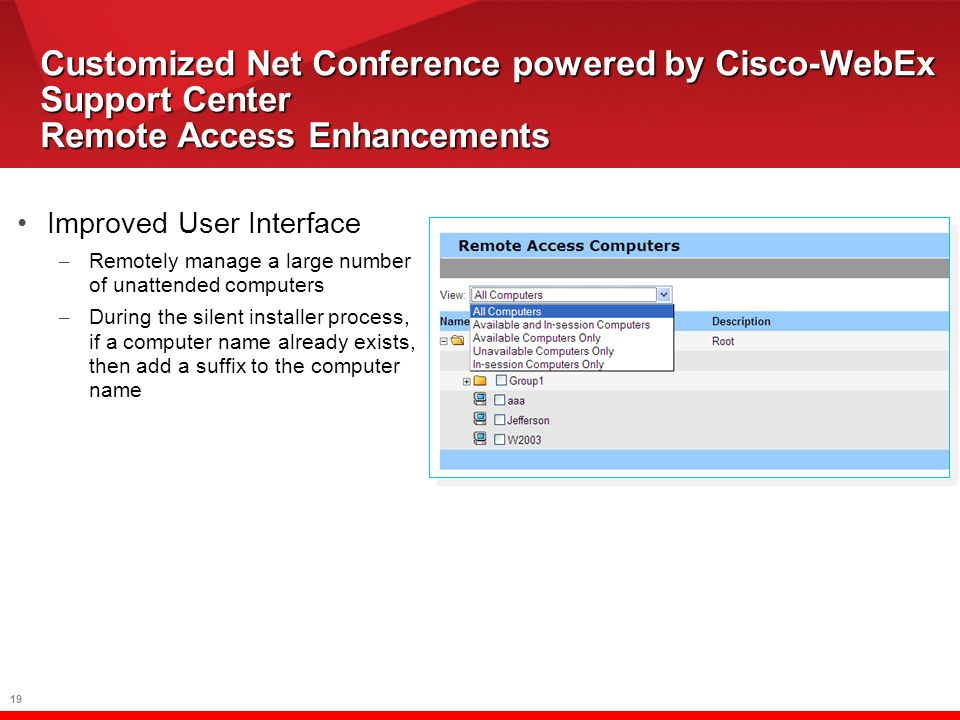 19 Customized Net Conference powered by Cisco-WebEx Support Center Remote Access Enhancements Improved User Interface – Remotely manage a large number of unattended computers – During the silent installer process, if a computer name already exists, then add a suffix to the computer name