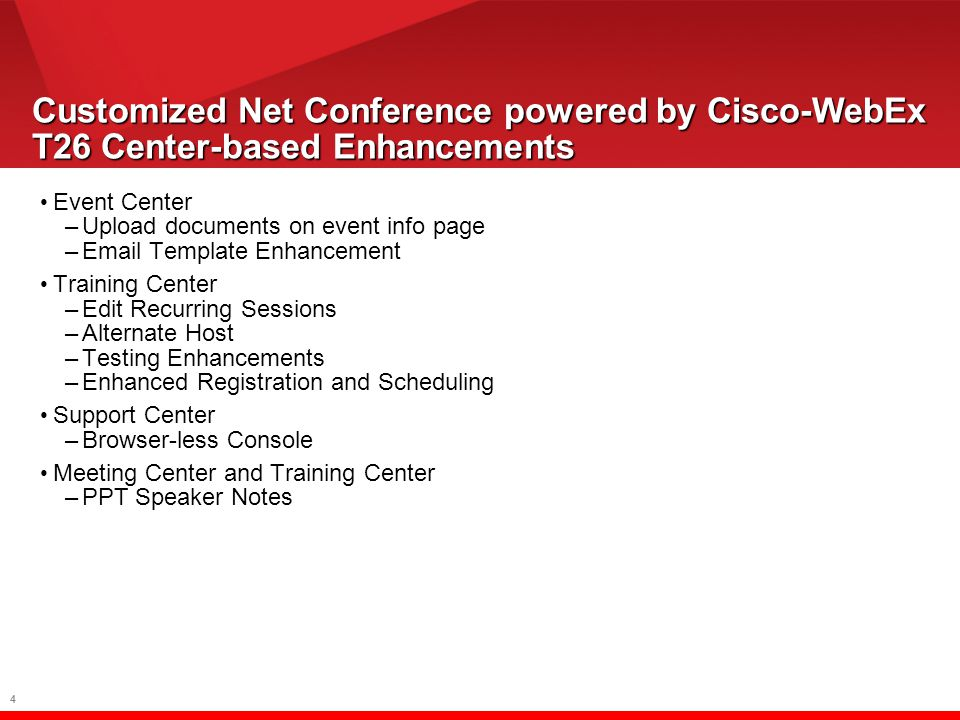 4 Event Center –Upload documents on event info page –Email Template Enhancement Training Center –Edit Recurring Sessions –Alternate Host –Testing Enhancements –Enhanced Registration and Scheduling Support Center –Browser-less Console Meeting Center and Training Center –PPT Speaker Notes Customized Net Conference powered by Cisco-WebEx T26 Center-based Enhancements